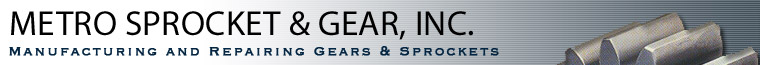 METRO SPROCKET & GEAR,INC. MANUFACTURING AND REPAIRING GEARS & SPROCKETS